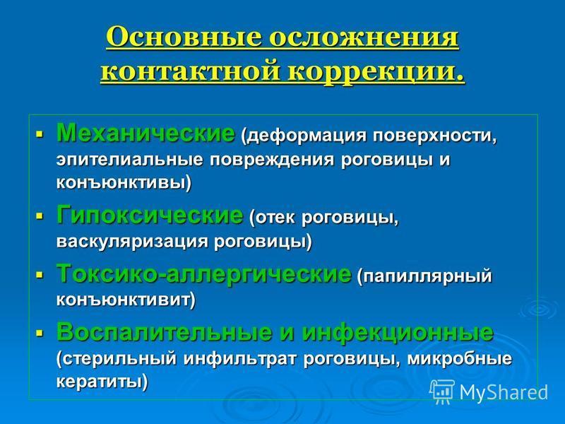 Основные осложнения контактной коррекции. Механические (деформация поверхности, эпителиальные повреждения роговицы и конъюнктивы) Гипоксические (отек роговицы, васкуляризация роговицы) Токсико-аллергические (папиллярный конъюнктивит) Воспалительные и