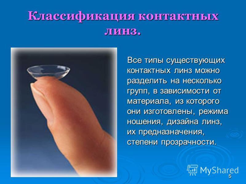 5 Классификация контактных линз. Все типы существующих контактных линз можно разделить на несколько групп, в зависимости от материала, из которого они изготовлены, режима ношения, дизайна линз, их предназначения, степени прозрачности. Все типы сущест