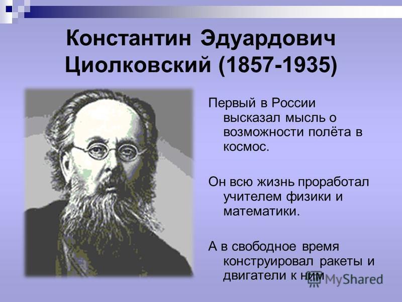 Константин Эдуардович Циолковский (1857-1935) Первый в России высказал мысль о возможности полёта в космос. Он всю жизнь проработал учителем физики и математики. А в свободное время конструировал ракеты и двигатели к ним
