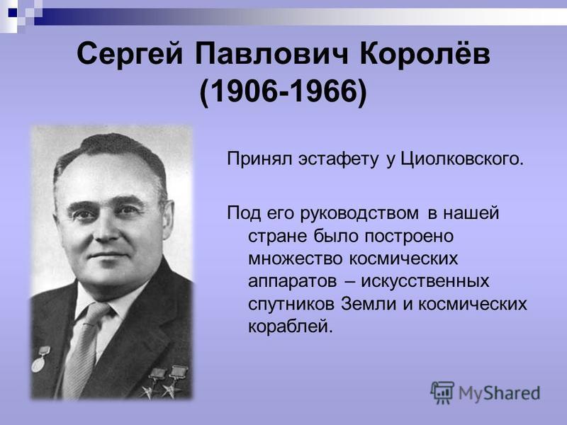 Сергей Павлович Королёв (1906-1966) Принял эстафету у Циолковского. Под его руководством в нашей стране было построено множество космических аппаратов – искусственных спутников Земли и космических кораблей.