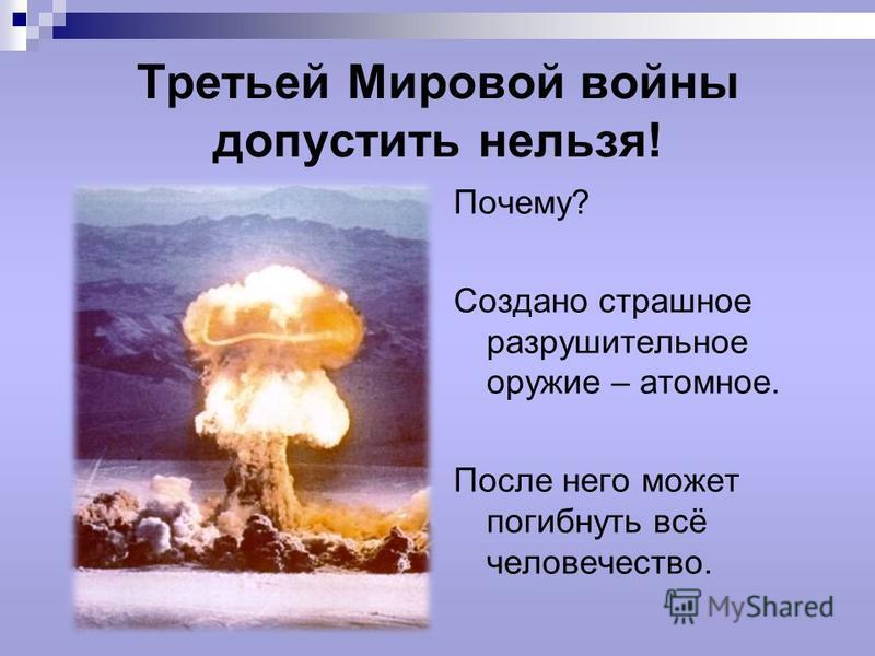 Третьей Мировой войны допустить нельзя! Почему? Создано страшное разрушительное оружие – атомное. После него может погибнуть всё человечество.