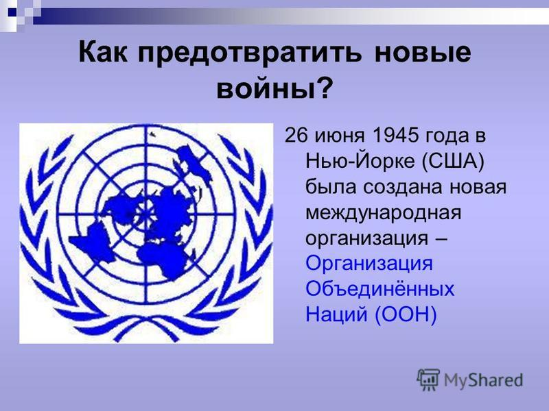 Как предотвратить новые войны? 26 июня 1945 года в Нью-Йорке (США) была создана новая международная организация – Организация Объединённых Наций (ООН)