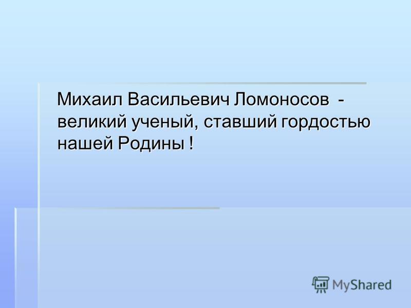 Михаил Васильевич Ломоносов - великий ученый, ставший гордостью нашей Родины ! Михаил Васильевич Ломоносов - великий ученый, ставший гордостью нашей Родины !