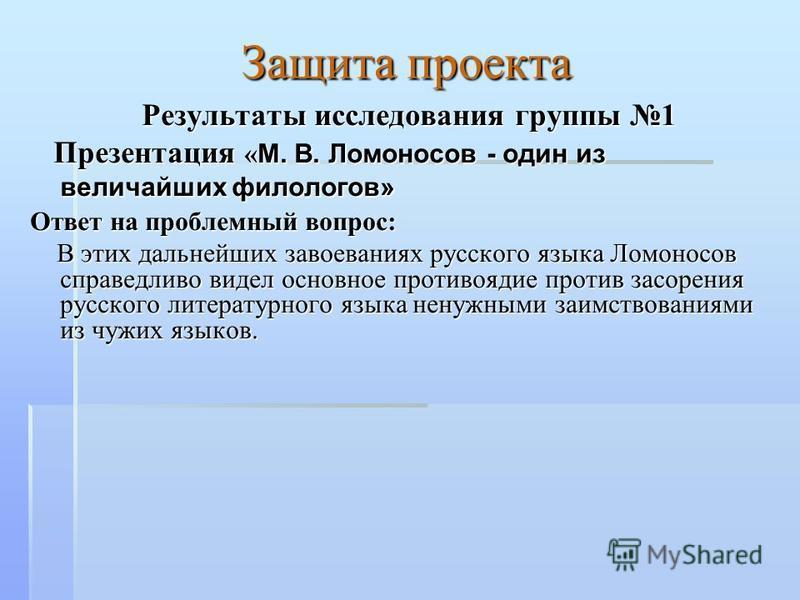 Защита проекта Результаты исследования группы 1 Результаты исследования группы 1 Презентация « М. В. Ломоносов - один из величайших филологов» Презентация « М. В. Ломоносов - один из величайших филологов» Ответ на проблемный вопрос: Ответ на проблемн