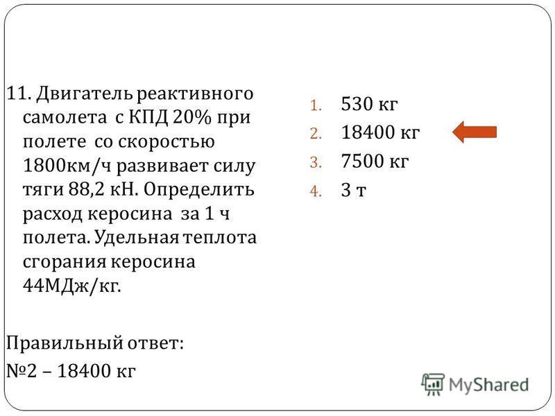 11. Двигатель реактивного самолета с КПД 20% при полете со скоростью 1800 км / ч развивает силу тяги 88,2 кН. Определить расход керосина за 1 ч полета. Удельная теплота сгорания керосина 44 МДж / кг. Правильный ответ : 2 – 18400 кг 1. 530 кг 2. 18400