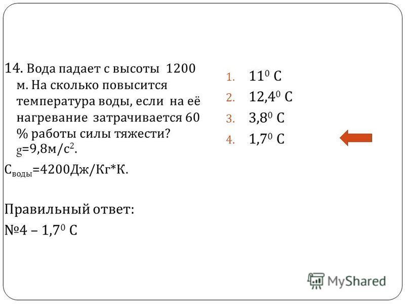 14. Вода падает с высоты 1200 м. На сколько повысится температура воды, если на её нагревание затрачивается 60 % работы силы тяжести ? g=9,8 м / с 2. С воды =4200 Дж / Кг * К. Правильный ответ : 4 – 1,7 0 С 1. 11 0 С 2. 12,4 0 С 3. 3,8 0 С 4. 1,7 0 С