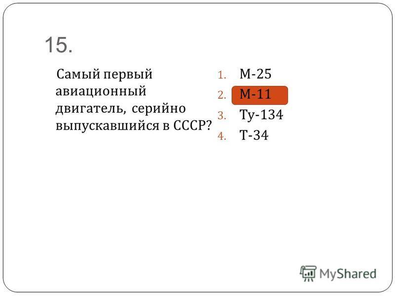 15. Самый первый авиационный двигатель, серийно выпускавшийся в СССР ? 1. М -25 2. М -11 3. Ту -134 4. Т -34