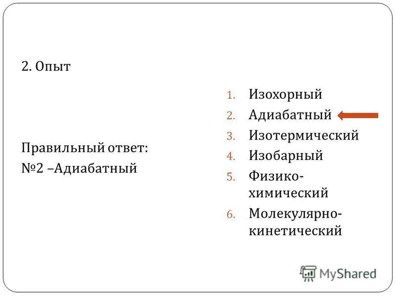 2. Опыт Правильный ответ : 2 – Адиабатный 1. Изохорный 2. Адиабатный 3. Изотермический 4. Изобарный 5. Физико - химический 6. Молекулярно - кинетический