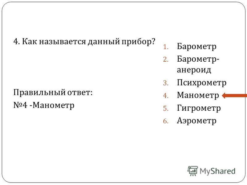 4. Как называется данный прибор ? Правильный ответ : 4 - Манометр 1. Барометр 2. Барометр - анероид 3. Психрометр 4. Манометр 5. Гигрометр 6. Аэрометр
