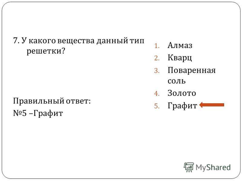 7. У какого вещества данный тип решетки ? Правильный ответ : 5 – Графит 1. Алмаз 2. Кварц 3. Поваренная соль 4. Золото 5. Графит