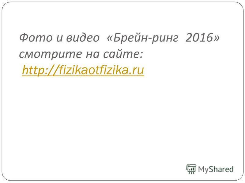 Фото и видео « Брейн - ринг 2016» смотрите на сайте : http://fizikaotfizika.ruhttp://fizikaotfizika.ru