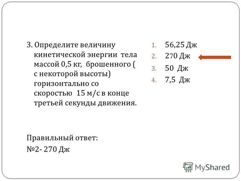 3. Определите величину кинетической энергии тела массой 0,5 кг, брошенного ( с некоторой высоты ) горизонтально со скоростью 15 м / с в конце третьей секунды движения. Правильный ответ : 2- 270 Дж 1. 56,25 Дж 2. 270 Дж 3. 50 Дж 4. 7,5 Дж