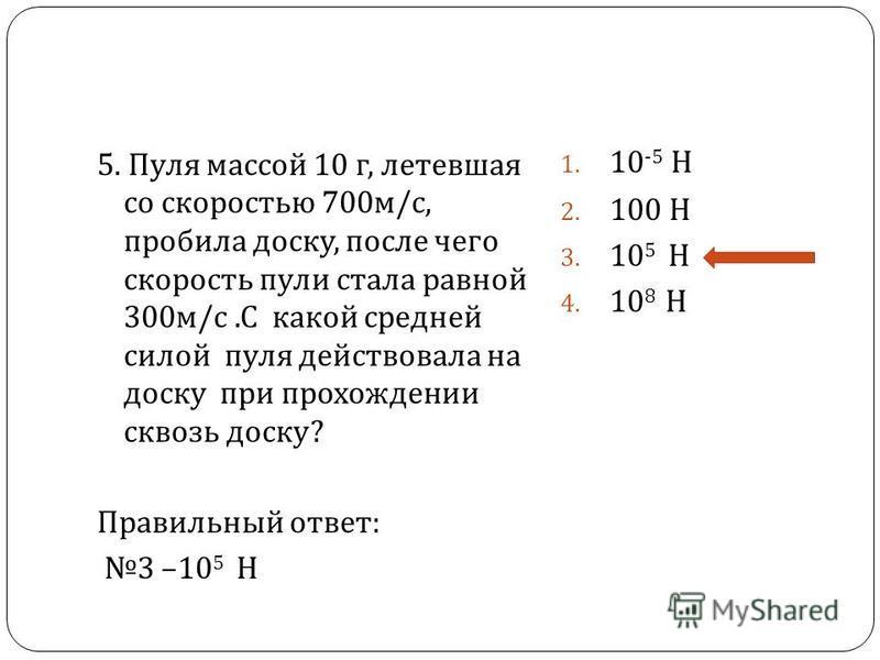5. Пуля массой 10 г, летевшая со скоростью 700 м / с, пробила доску, после чего скорость пули стала равной 300 м / с. С какой средней силой пуля действовала на доску при прохождении сквозь доску ? Правильный ответ : 3 – 10 5 Н 1. 10 -5 Н 2. 100 Н 3.