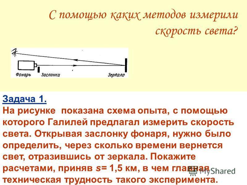 С помощью каких методов измерили скорость света? Задача 1. На рисунке показана схема опыта, с помощью которого Галилей предлагал измерить скорость света. Открывая заслонку фонаря, нужно было определить, через сколько времени вернется свет, отразившис