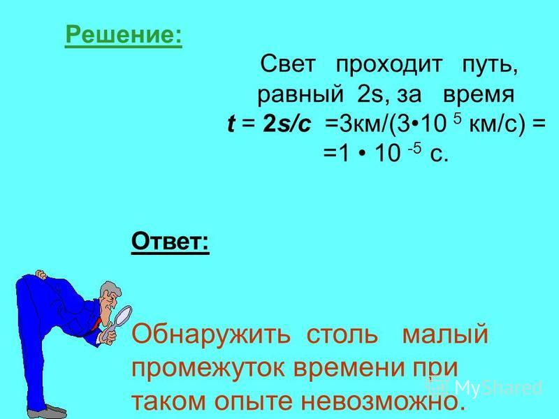 Решение: Свет проходит путь, равный 2s, за время t = 2s/с =3 км/(310 5 км/с) = =1 10 -5 с. Ответ: Обнаружить столь малый промежуток времени при таком опыте невозможно.