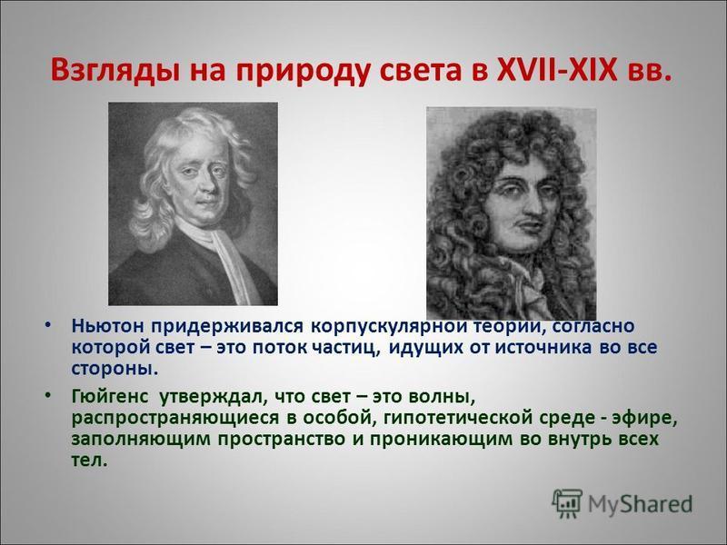 Взгляды на природу света в XVII-XIX вв. Ньютон придерживался корпускулярной теории, согласно которой свет – это поток частиц, идущих от источника во все стороны. Гюйгенс утверждал, что свет – это волны, распространяющиеся в особой, гипотетической сре