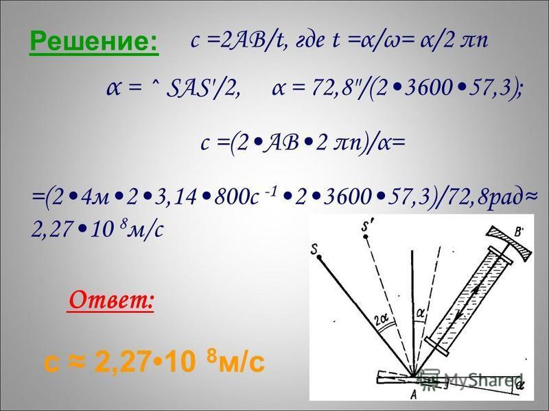 Решение: с =2АВ/t, где t =α/ω= α/2 πn α = ^ SAS/2, α = 72,8/(2360057,3); с =(2АВ2 πn)/α= =(24 м 23,14800 с -1 2 3600 57,3)/72,8 рад 2,27 10 8 м/с Ответ: с 2,2710 8 м/с