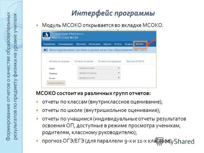 Модуль МСОКО открывается во вкладке МСОКО. МСОКО состоит из различных групп отчетов : отчеты по классам ( внутри классное оценивание ); отчеты по школе ( внутришкольное оценивание ); отчеты по учащимся ( индивидуальные отчеты результатов освоения ОП,