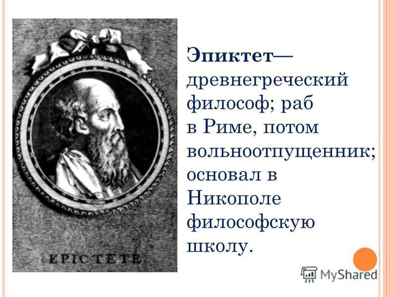 Эпиктет древнегреческий философ; раб в Риме, потом вольноотпущенник; основал в Никополе философскую школу.
