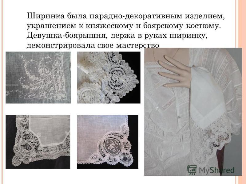 Ширинка была парадно-декоративным изделием, украшением к княжескому и боярскому костюму. Девушка-боярышня, держа в руках ширинку, демонстрировала свое мастерство