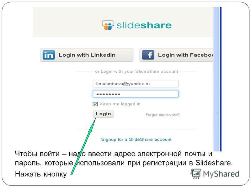 Чтобы войти – надо ввести адрес электронной почты и пароль, которые использовали при регистрации в Slideshare. Нажать кнопку