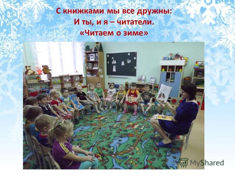 С книжками мы все дружны: И ты, и я – читатели. «Читаем о зиме»