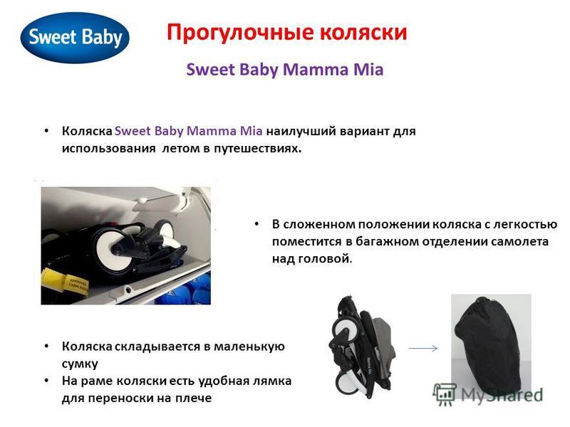 Прогулочные коляски Sweet Baby Mamma Mia В сложенном положении коляска с легкостью поместится в багажном отделении самолета над головой. Коляска Sweet Baby Mamma Mia наилучший вариант для использования летом в путешествиях. Коляска складывается в мал