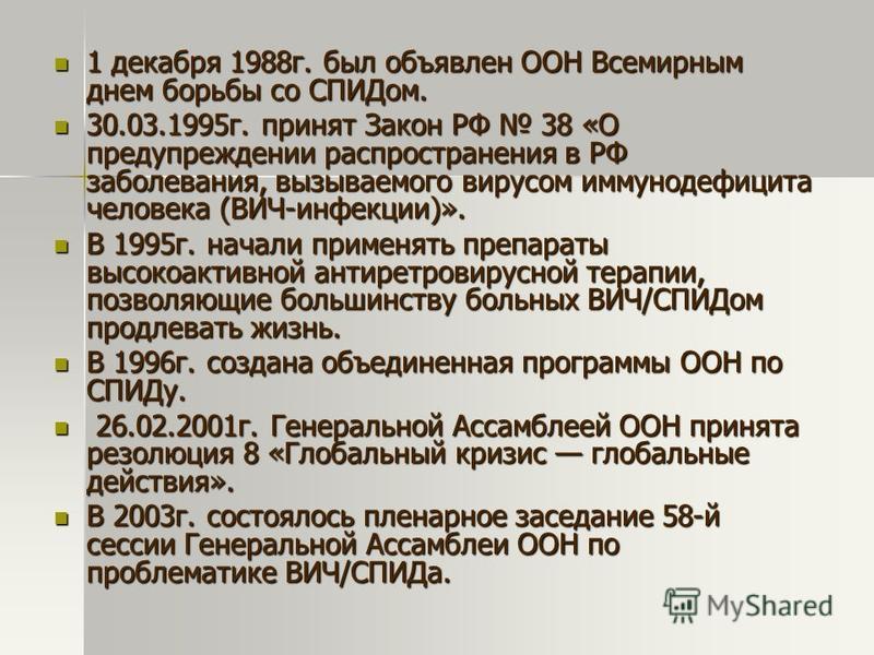 1 декабря 1988 г. был объявлен ООН Всемирным днем борьбы со СПИДом. 1 декабря 1988 г. был объявлен ООН Всемирным днем борьбы со СПИДом. 30.03.1995 г. принят Закон РФ 38 «О предупреждении распространения в РФ заболевания, вызываемого вирусом иммунодеф