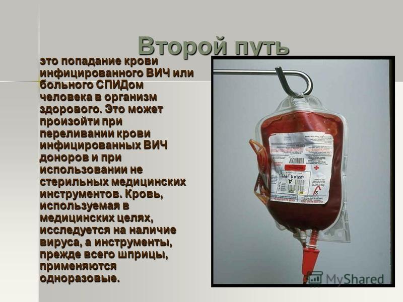 Второй путь это попадание крови инфицированного ВИЧ или больного СПИДом человека в организм здорового. Это может произойти при переливании крови инфицированных ВИЧ доноров и при использовании не стерильных медицинских инструментов. Кровь, используема