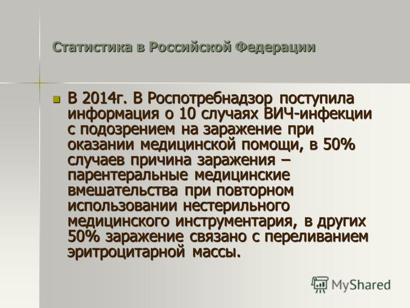 Статистика в Российской Федерации В 2014 г. В Роспотребнадзор поступила информация о 10 случаях ВИЧ-инфекции с подозрением на заражение при оказании медицинской помощи, в 50% случаев причина заражения – парентеральные медицинские вмешательства при по