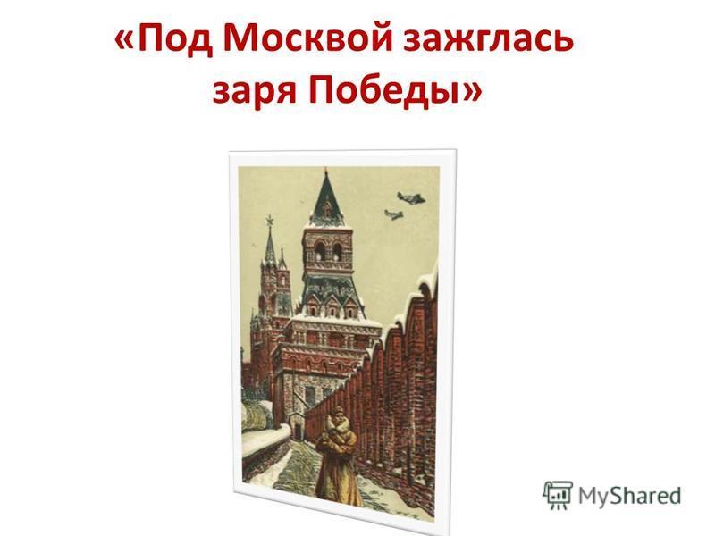 «Под Москвой зажглась заря Победы»