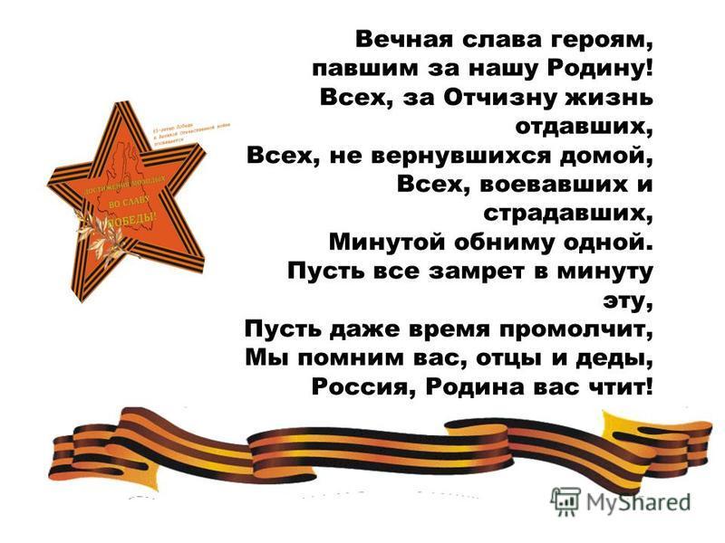 Вечная слава героям, павшим за нашу Родину! Всех, за Отчизну жизнь отдавших, Всех, не вернувшихся домой, Всех, воевавших и страдавших, Минутой обниму одной. Пусть все замрет в минуту эту, Пусть даже время промолчит, Мы помним вас, отцы и деды, Россия