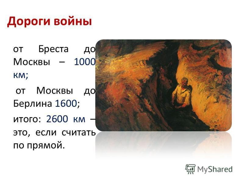 Дороги войны от Бреста до Москвы – 1000 км; от Москвы до Берлина 1600; итого: 2600 км – это, если считать по прямой.