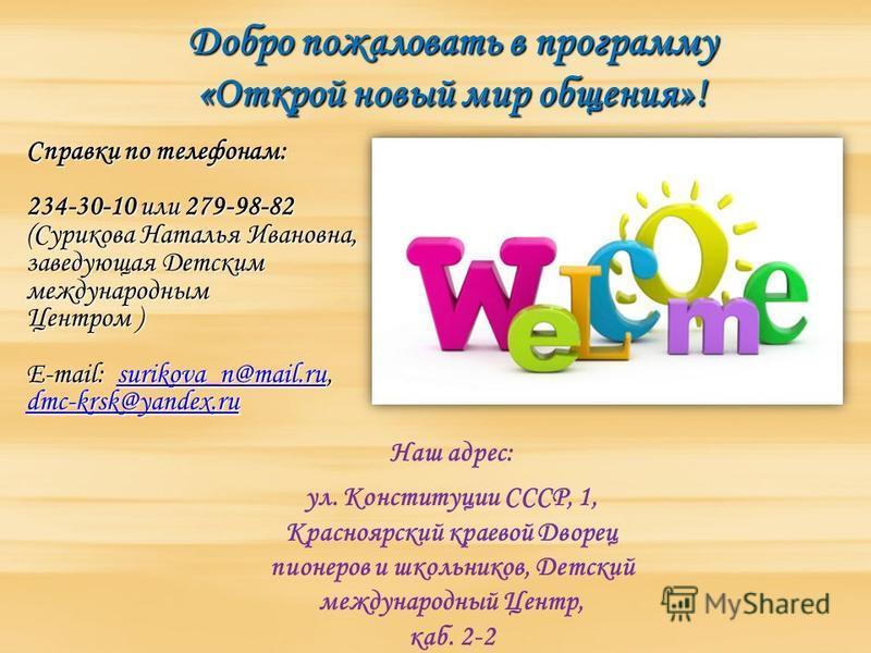 Добро пожаловать в программу «Открой новый мир общения»! Справки по телефонам: 234-30-10 или 279-98-82 (Сурикова Наталья Ивановна, заведующая Детским международным Центром ) E-mail: surikova_n@mail.ru, dmc-krsk@yandex.ru surikova_n@mail.ru dmc-krsk@y
