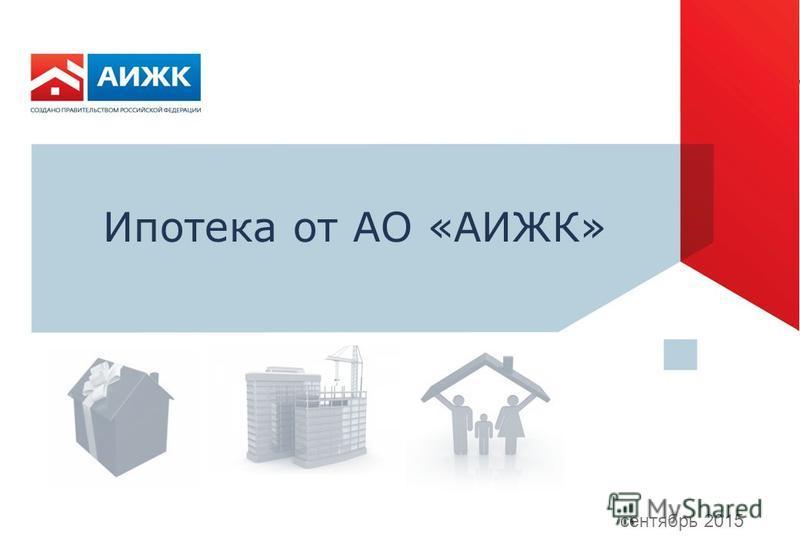 0 Результаты деятельности АО «АИЖК» за апрель-август 2015 года 13 августа 2015 Ипотека от АО «АИЖК» сентябрь 2015