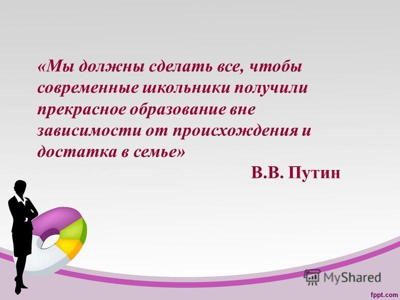 «Мы должны сделать все, чтобы современные школьники получили прекрасное образование вне зависимости от происхождения и достатка в семье» В.В. Путин