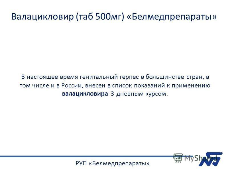 В настоящее время генитальный герпес в большинстве стран, в том числе и в России, внесен в список показаний к применению валацикловира 3-дневным курсом. Валацикловир (таб 500 мг) «Белмедпрепараты» РУП «Белмедпрепараты»