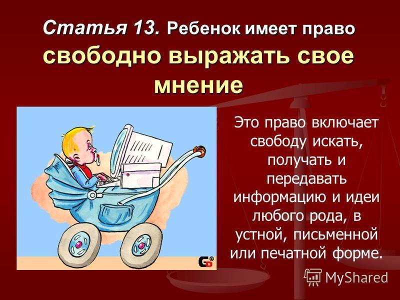 Статья 13. Ребенок имеет право свободно выражать свое мнение Это право включает свободу искать, получать и передавать информацию и идеи любого рода, в устной, письменной или печатной форме.