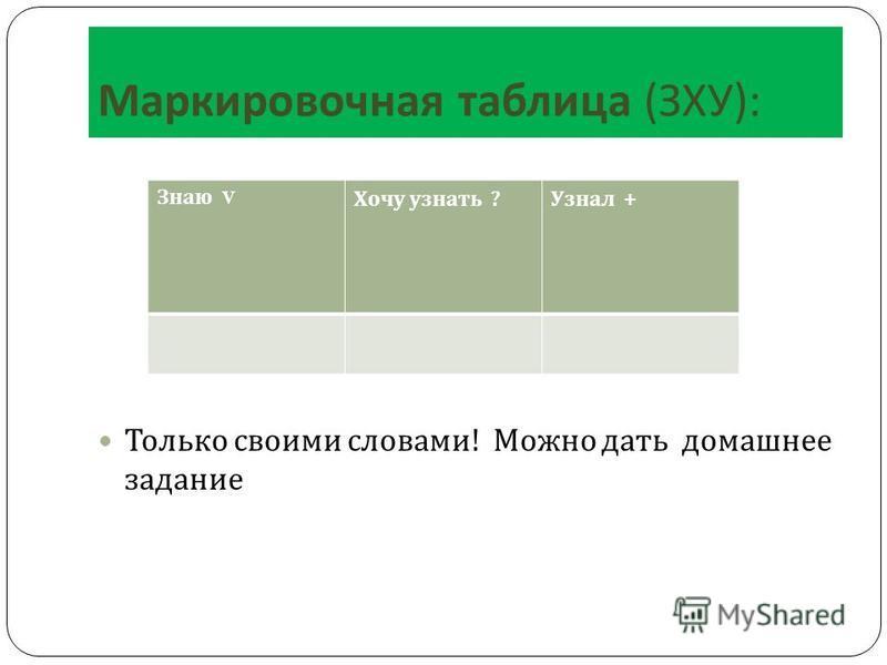 Маркировочная таблица ( ЗХУ ): Только своими словами ! Можно дать домашнее задание Знаю V Хочу узнать ? Узнал +