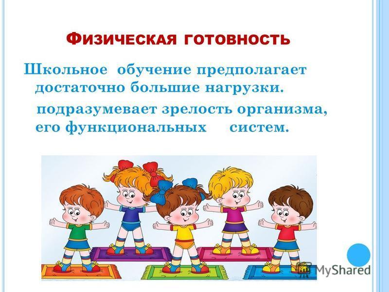 Ф ИЗИЧЕСКАЯ ГОТОВНОСТЬ Школьное обучение предполагает достаточно большие нагрузки. подразумевает зрелость организма, его функциональных систем.