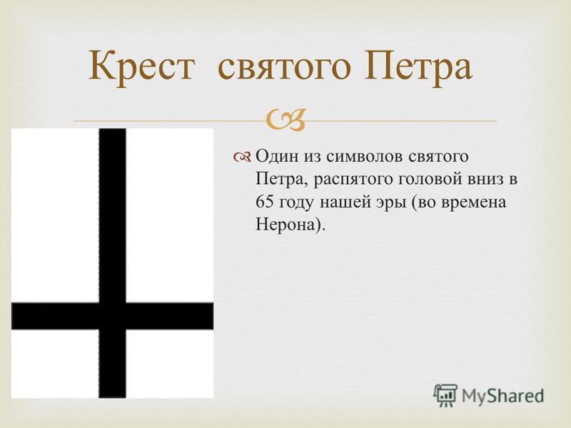 Крест святого Петра Один из символов святого Петра, распятого головой вниз в 65 году нашей эры ( во времена Нерона ).