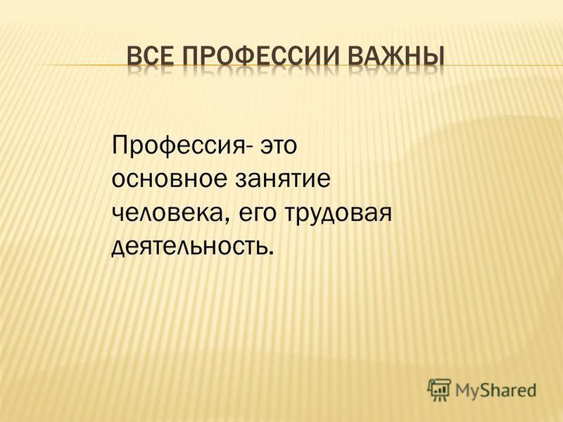 Профессия- это основное занятие человека, его трудовая деятельность.