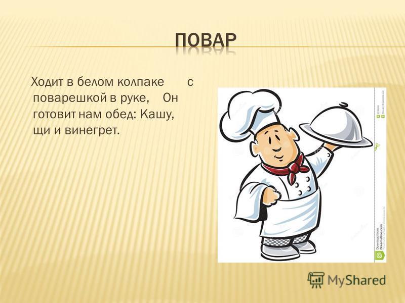 Ходит в белом колпаке с поварешкой в руке, Он готовит нам обед: Кашу, щи и винегрет.