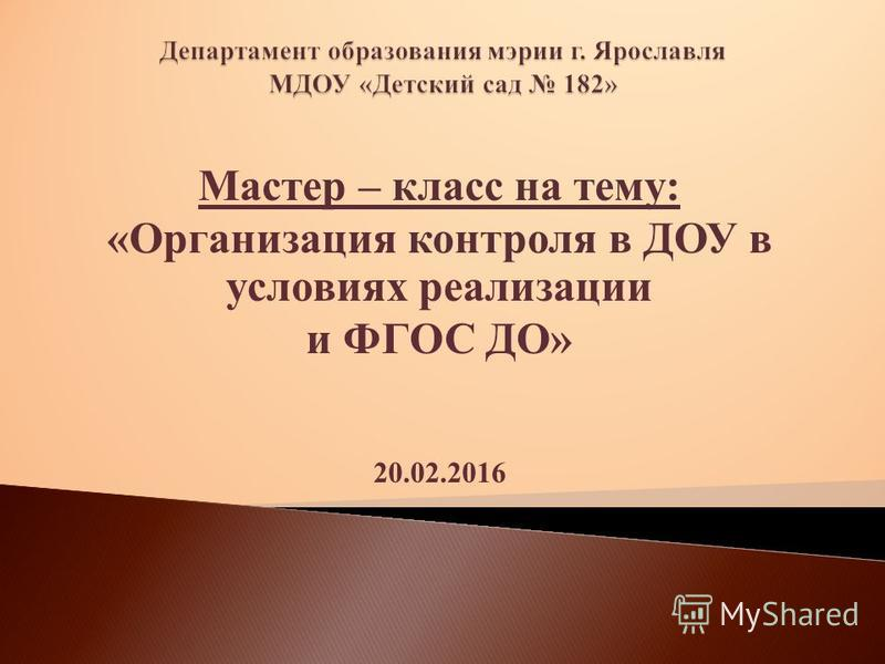 Мастер – класс на тему: «Организация контраля в ДОУ в условиях реализации и ФГОС ДО» 20.02.2016