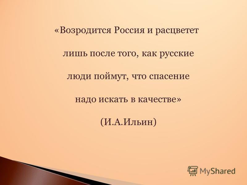 «Возродится Россия и расцветет лишь после того, как русские люди поймут, что спасение надо искать в качестве» (И.А.Ильин)