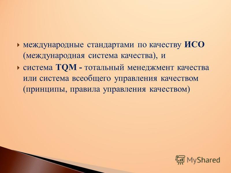 международные стандартами по качеству ИСО (международная система качества), и система TQM - тотальный менеджмент качества или система всеобщего управления качеством (принципы, правила управления качеством)
