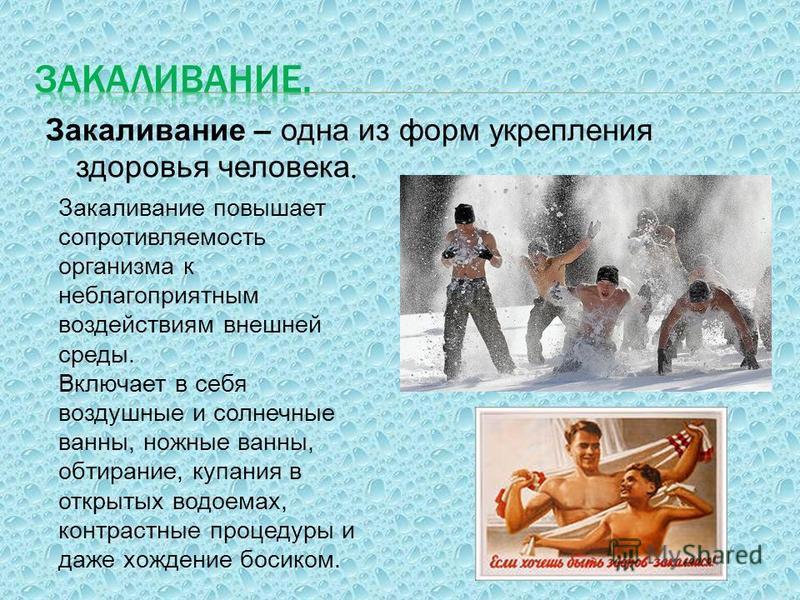 Закаливание – одна из форм укрепления здоровья человека. Закаливание повышает сопротивляемость организма к неблагоприятным воздействиям внешней среды. Включает в себя воздушные и солнечные ванны, ножные ванны, обтирание, купания в открытых водоемах,