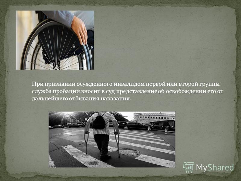 При признании осужденного инвалидом первой или второй группы служба пробации вносит в суд представление об освобождении его от дальнейшего отбывания наказания.