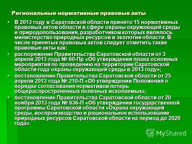 Региональные нормативные правовые акты В 2013 году в Саратовской области принято 15 нормативных правовых актов области в сфере охраны окружающей среды и природопользования, разработчиком которых являлось министерство природных ресурсов и экологии обл