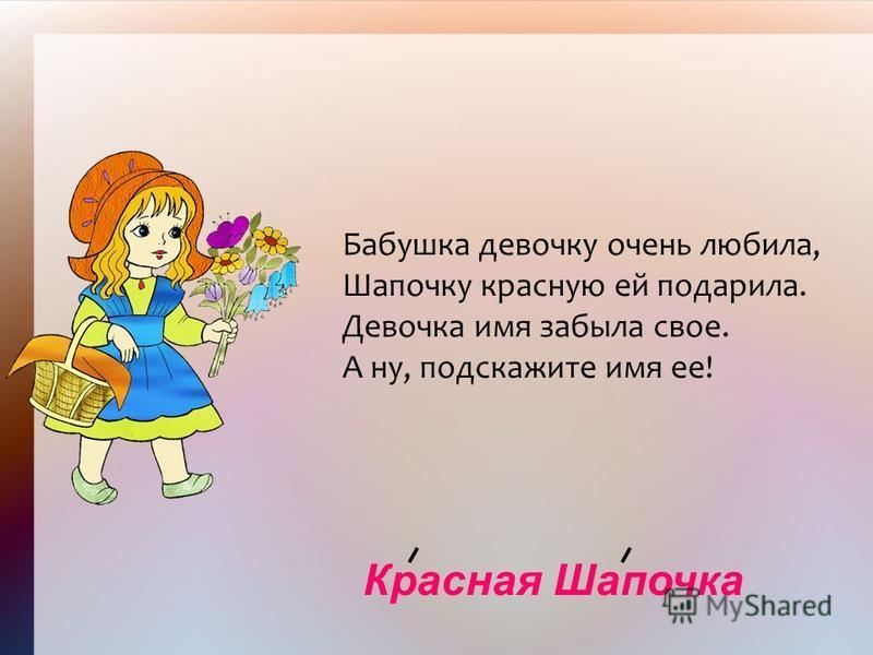 Красная Шапочка Бабушка девочку очень любила, Шапочку красную ей подарила. Девочка имя забыла свое. А ну, подскажите имя ее!